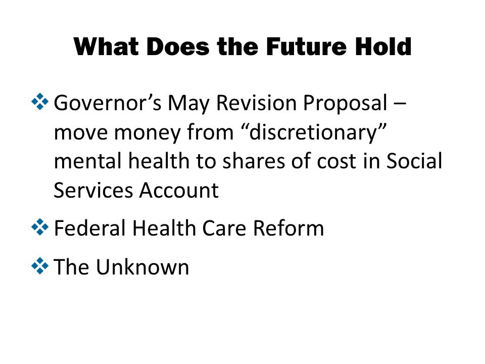 What Does the Future Hold  Governor's May Revision Proposal – move money from discretionary mental health to shares of cost in Social Services Account  Federal Health Care Reform  The Unknown