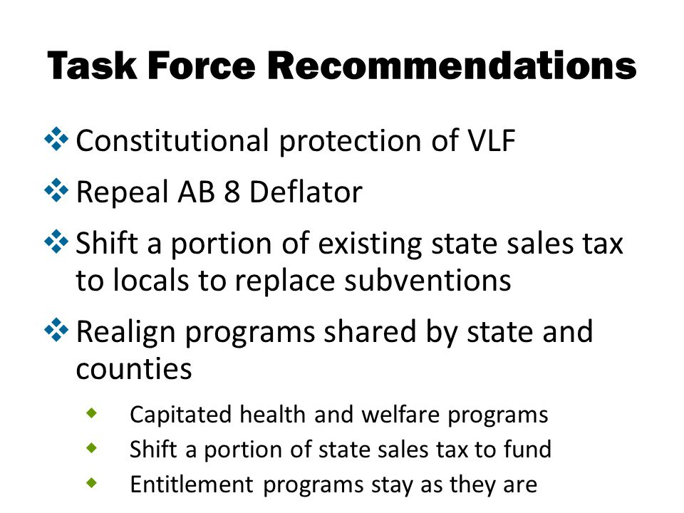 Task Force Recommendations  Constitutional protection of VLF  Repeal AB 8 Deflator  Shift a portion of existing state sales tax to locals to replac