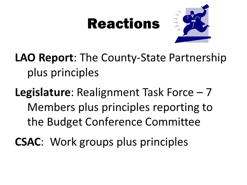 Reactions LAO Report: The County-State Partnership plus principles Legislature: Realignment Task Force – 7 Members plus principles reporting to the Bu