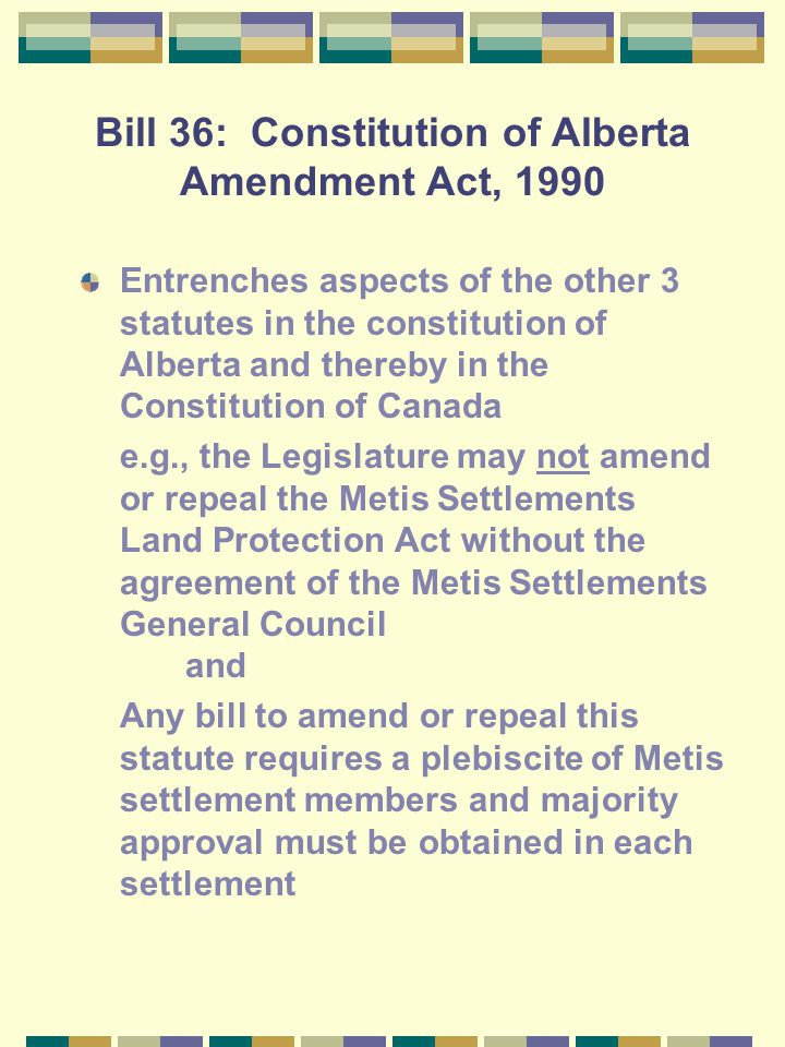 Bill 34: Metis Settlements Land Protection Act Purpose: To prevent another scrip fiasco (scrip exchangeable for cash or land was bought up by unscrupu