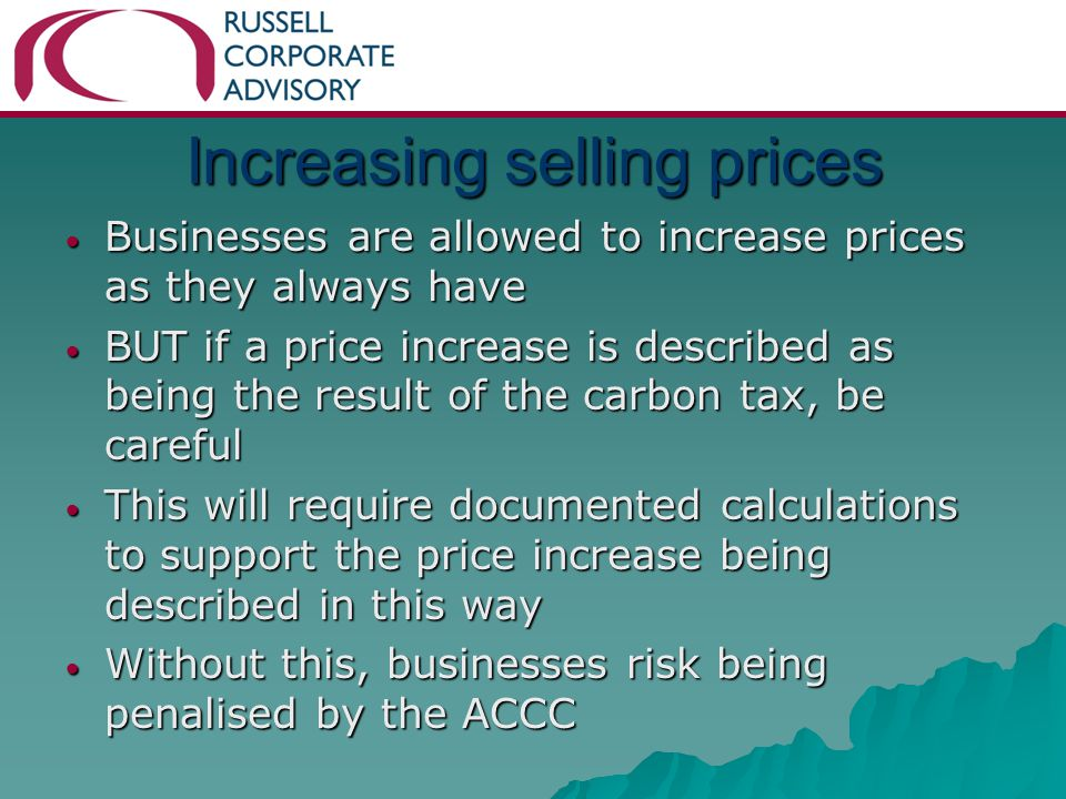 Increasing selling prices Businesses are allowed to increase prices as they always have Businesses are allowed to increase prices as they always have BUT if a price increase is described as being the result of the carbon tax, be careful BUT if a price increase is described as being the result of the carbon tax, be careful This will require documented calculations to support the price increase being described in this way This will require documented calculations to support the price increase being described in this way Without this, businesses risk being penalised by the ACCC Without this, businesses risk being penalised by the ACCC