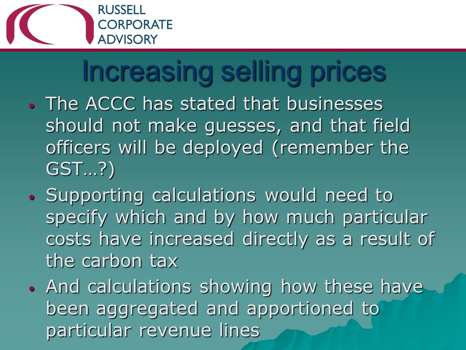 Increasing selling prices The ACCC has stated that businesses should not make guesses, and that field officers will be deployed (remember the GST… ) The ACCC has stated that businesses should not make guesses, and that field officers will be deployed (remember the GST… ) Supporting calculations would need to specify which and by how much particular costs have increased directly as a result of the carbon tax Supporting calculations would need to specify which and by how much particular costs have increased directly as a result of the carbon tax And calculations showing how these have been aggregated and apportioned to particular revenue lines And calculations showing how these have been aggregated and apportioned to particular revenue lines