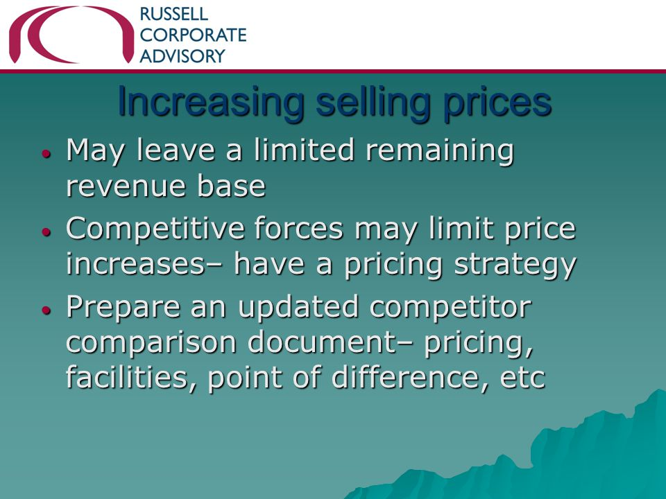 Increasing selling prices May leave a limited remaining revenue base May leave a limited remaining revenue base Competitive forces may limit price increases– have a pricing strategy Competitive forces may limit price increases– have a pricing strategy Prepare an updated competitor comparison document– pricing, facilities, point of difference, etc Prepare an updated competitor comparison document– pricing, facilities, point of difference, etc