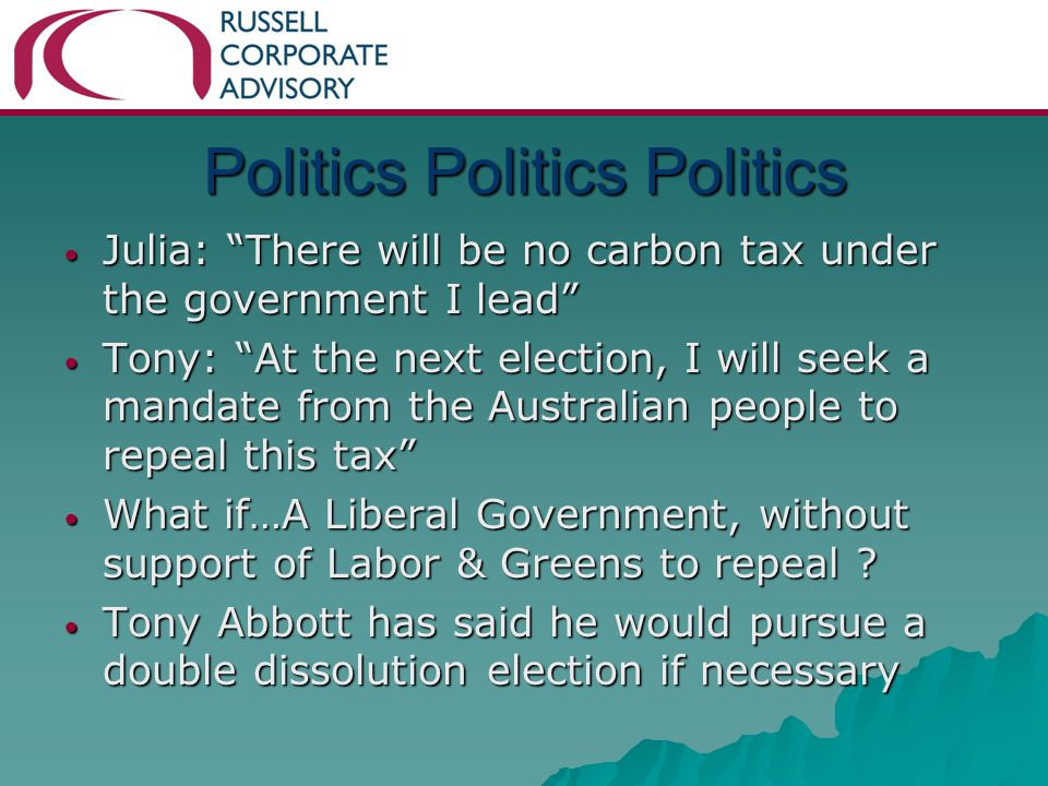 Julia: There will be no carbon tax under the government I lead Julia: There will be no carbon tax under the government I lead Tony: At the next election, I will seek a mandate from the Australian people to repeal this tax Tony: At the next election, I will seek a mandate from the Australian people to repeal this tax What if…A Liberal Government, without support of Labor & Greens to repeal .