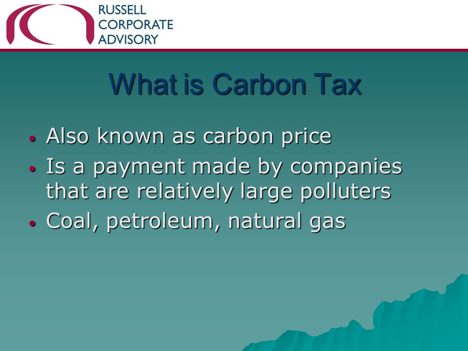 What is Carbon Tax Also known as carbon price Also known as carbon price Is a payment made by companies that are relatively large polluters Is a payment made by companies that are relatively large polluters Coal, petroleum, natural gas Coal, petroleum, natural gas