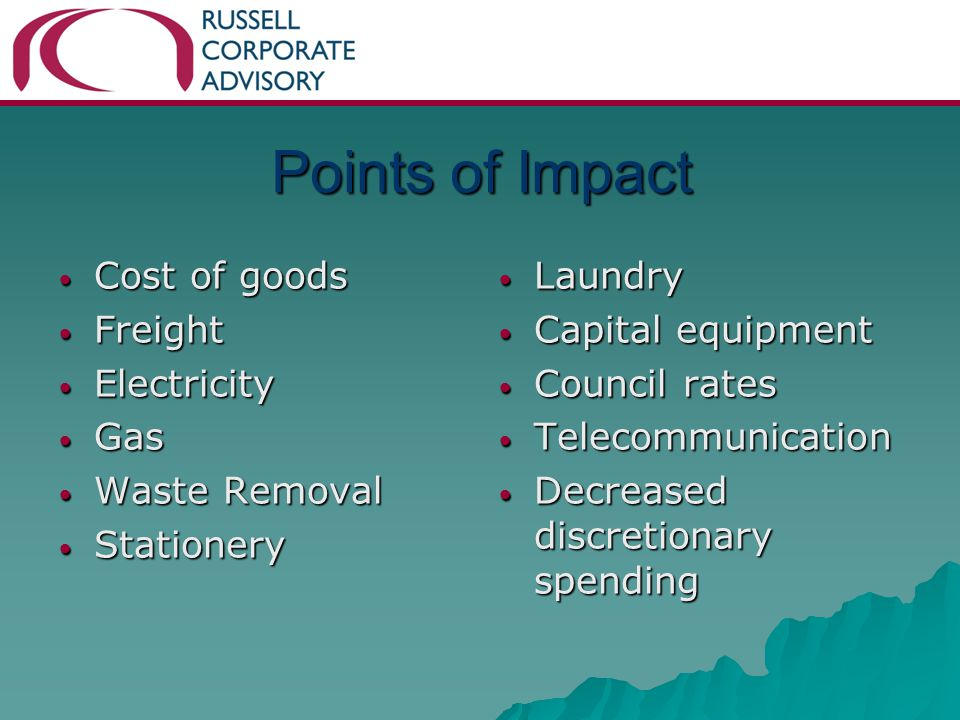Points of Impact Cost of goods Cost of goods Freight Freight Electricity Electricity Gas Gas Waste Removal Waste Removal Stationery Stationery Laundry Laundry Capital equipment Capital equipment Council rates Council rates Telecommunication Telecommunication Decreased discretionary spending Decreased discretionary spending