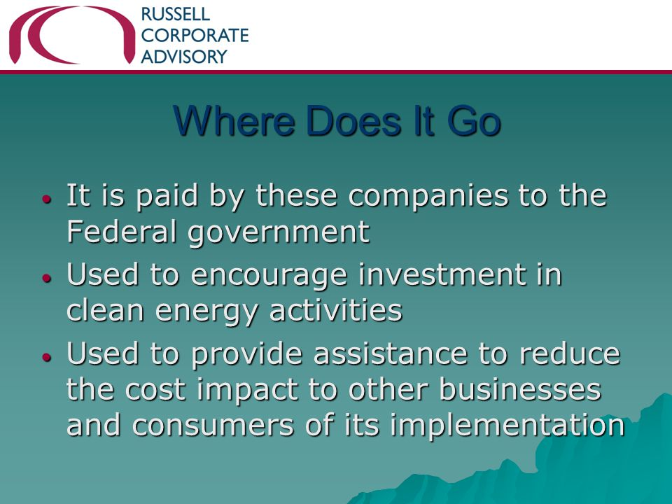 Where Does It Go It is paid by these companies to the Federal government It is paid by these companies to the Federal government Used to encourage investment in clean energy activities Used to encourage investment in clean energy activities Used to provide assistance to reduce the cost impact to other businesses and consumers of its implementation Used to provide assistance to reduce the cost impact to other businesses and consumers of its implementation