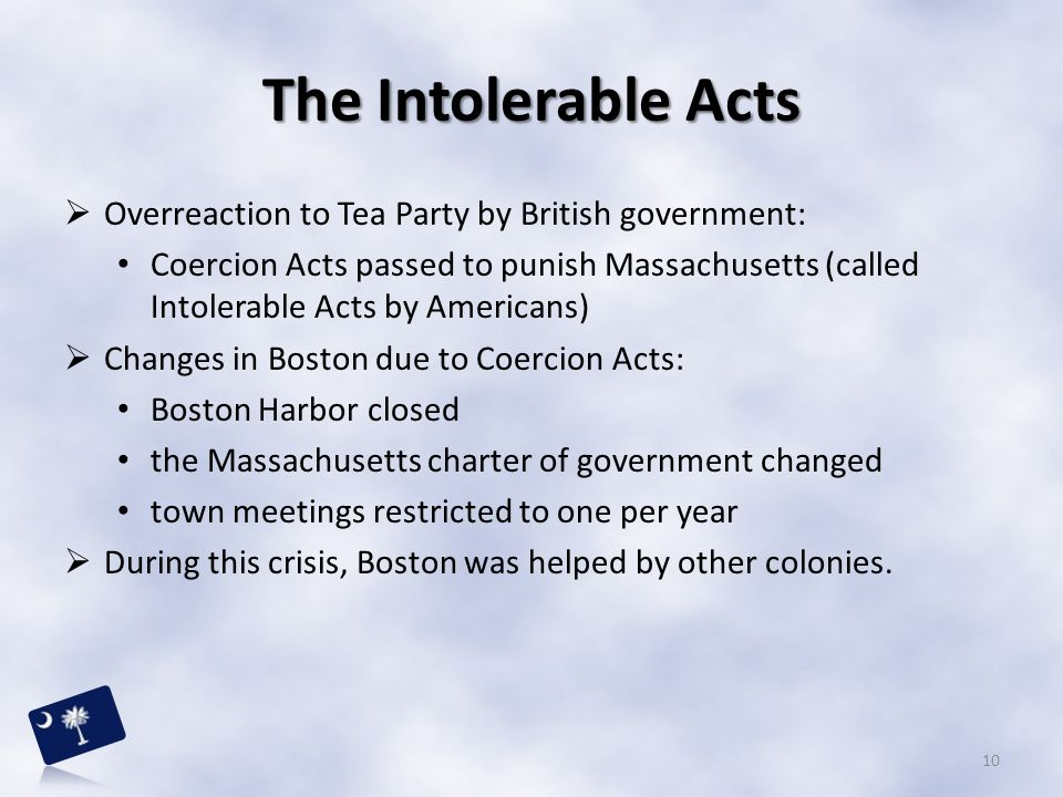 The Intolerable Acts  Overreaction to Tea Party by British government: Coercion Acts passed to punish Massachusetts (called Intolerable Acts by Ameri