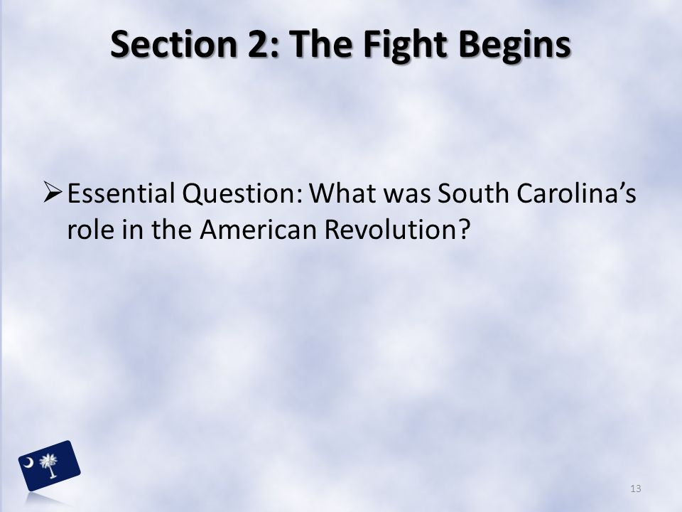 Section 2: The Fight Begins  Essential Question: What was South Carolina's role in the American Revolution? 13