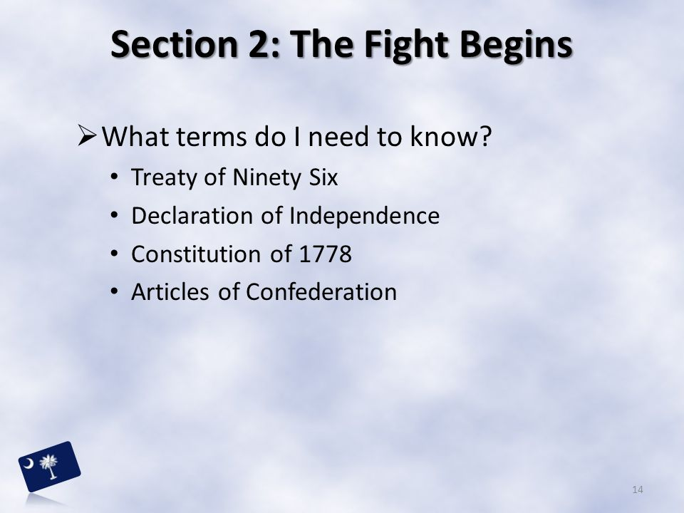 Section 2: The Fight Begins  What terms do I need to know? Treaty of Ninety Six Declaration of Independence Constitution of 1778 Articles of Confeder