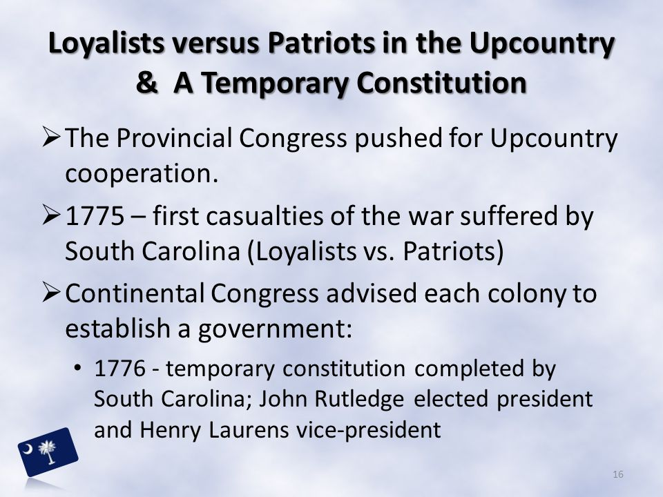 Loyalists versus Patriots in the Upcountry & A Temporary Constitution  The Provincial Congress pushed for Upcountry cooperation.  1775 – first casua