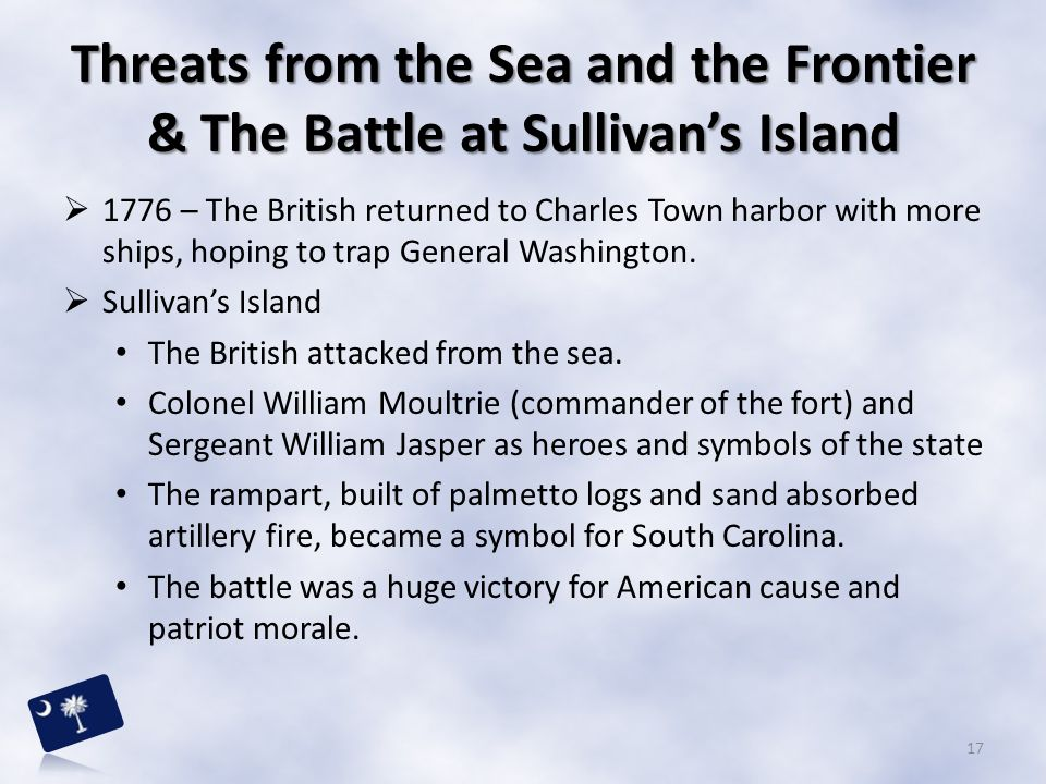 Threats from the Sea and the Frontier & The Battle at Sullivan's Island  1776 – The British returned to Charles Town harbor with more ships, hoping t