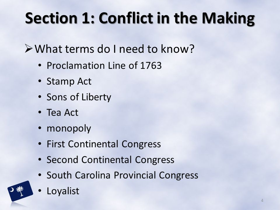 Section 1: Conflict in the Making  What terms do I need to know? Proclamation Line of 1763 Stamp Act Sons of Liberty Tea Act monopoly First Continent