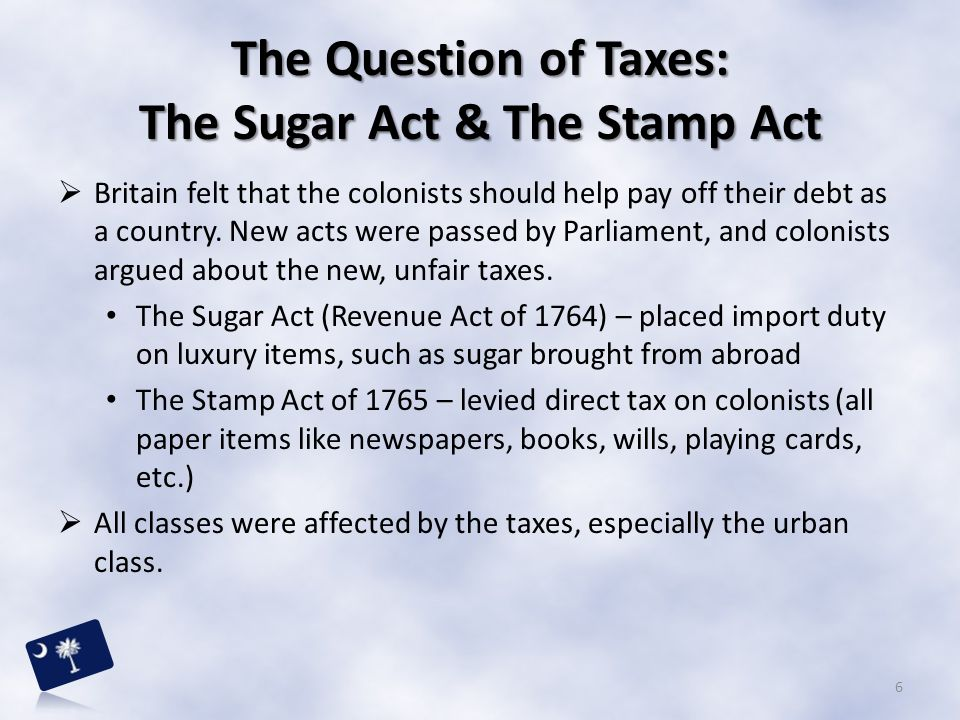 The Question of Taxes: The Sugar Act & The Stamp Act  Britain felt that the colonists should help pay off their debt as a country. New acts were pass