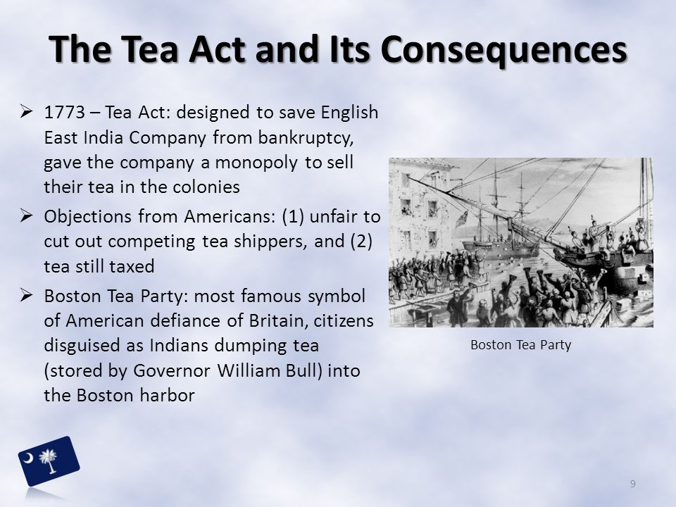 1773 – Tea Act: designed to save English East India Company from bankruptcy, gave the company a monopoly to sell their tea in the colonies  Objecti