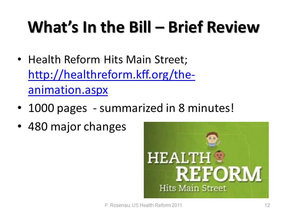 What's In the Bill – Brief Review Health Reform Hits Main Street; http://healthreform.kff.org/the- animation.aspx http://healthreform.kff.org/the- animation.aspx 1000 pages - summarized in 8 minutes.