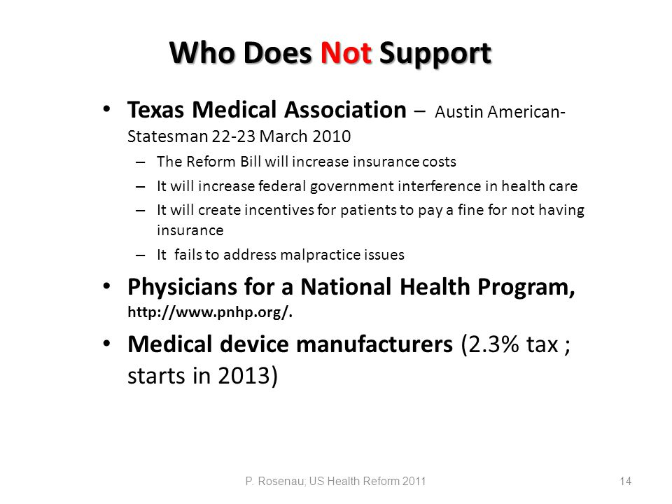 Who Does Not Support Texas Medical Association – Austin American- Statesman 22-23 March 2010 – The Reform Bill will increase insurance costs – It will increase federal government interference in health care – It will create incentives for patients to pay a fine for not having insurance – It fails to address malpractice issues Physicians for a National Health Program, http://www.pnhp.org/.
