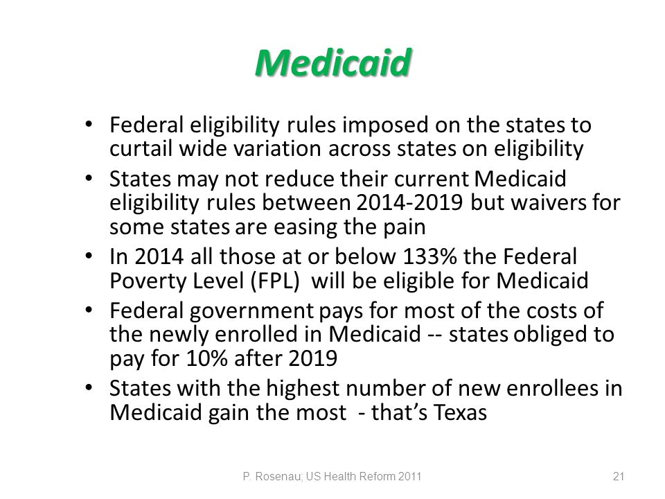Medicaid Federal eligibility rules imposed on the states to curtail wide variation across states on eligibility States may not reduce their current Medicaid eligibility rules between 2014-2019 but waivers for some states are easing the pain In 2014 all those at or below 133% the Federal Poverty Level (FPL) will be eligible for Medicaid Federal government pays for most of the costs of the newly enrolled in Medicaid -- states obliged to pay for 10% after 2019 States with the highest number of new enrollees in Medicaid gain the most - that's Texas P.