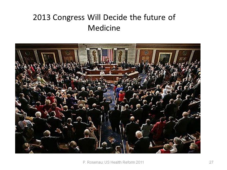 2013 Congress Will Decide the future of Medicine P. Rosenau; US Health Reform 201127