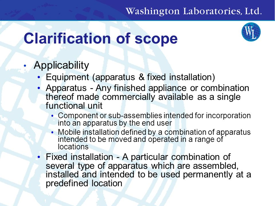 Clarification of scope Applicability Equipment (apparatus & fixed installation) Apparatus - Any finished appliance or combination thereof made commercially available as a single functional unit Component or sub-assemblies intended for incorporation into an apparatus by the end user Mobile installation defined by a combination of apparatus intended to be moved and operated in a range of locations Fixed installation - A particular combination of several type of apparatus which are assembled, installed and intended to be used permanently at a predefined location