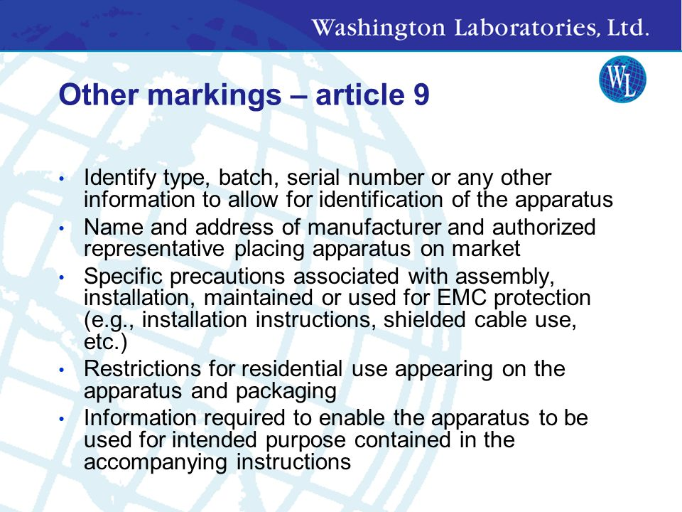 Other markings – article 9 Identify type, batch, serial number or any other information to allow for identification of the apparatus Name and address of manufacturer and authorized representative placing apparatus on market Specific precautions associated with assembly, installation, maintained or used for EMC protection (e.g., installation instructions, shielded cable use, etc.) Restrictions for residential use appearing on the apparatus and packaging Information required to enable the apparatus to be used for intended purpose contained in the accompanying instructions