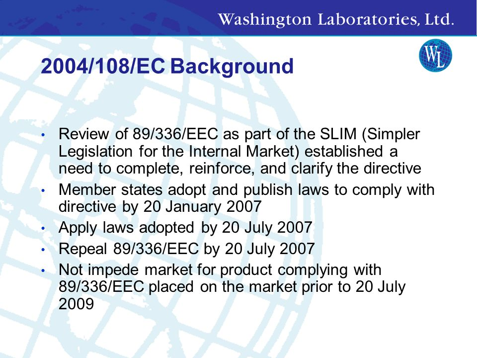 2004/108/EC Background Review of 89/336/EEC as part of the SLIM (Simpler Legislation for the Internal Market) established a need to complete, reinforce, and clarify the directive Member states adopt and publish laws to comply with directive by 20 January 2007 Apply laws adopted by 20 July 2007 Repeal 89/336/EEC by 20 July 2007 Not impede market for product complying with 89/336/EEC placed on the market prior to 20 July 2009