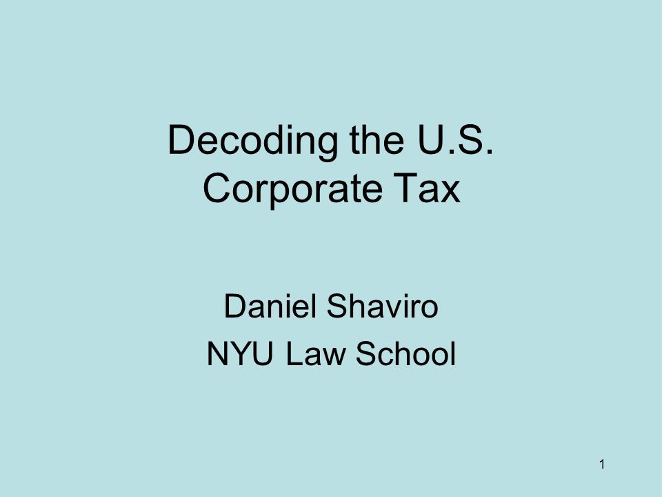 1 Decoding the U.S. Corporate Tax Daniel Shaviro NYU Law School
