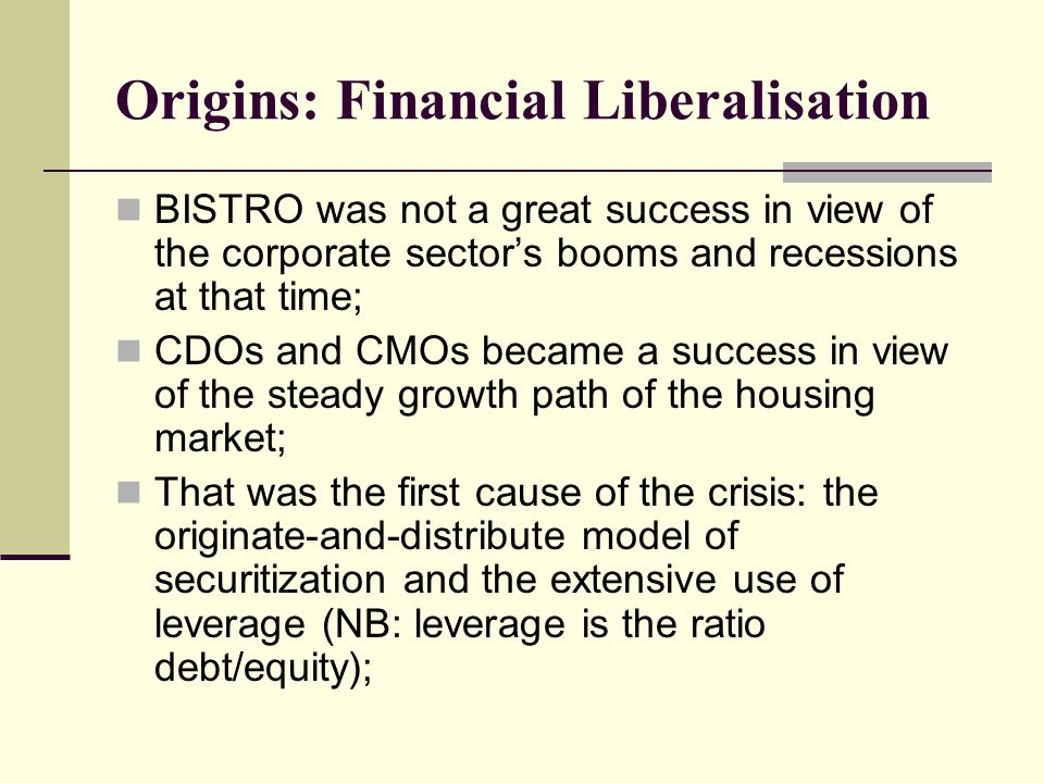 Origins: Financial Liberalisation BISTRO was not a great success in view of the corporate sector's booms and recessions at that time; CDOs and CMOs became a success in view of the steady growth path of the housing market; That was the first cause of the crisis: the originate-and-distribute model of securitization and the extensive use of leverage (NB: leverage is the ratio debt/equity);