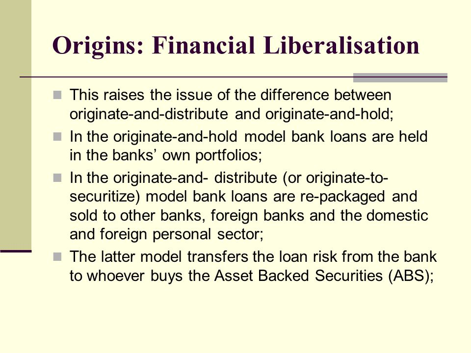 Origins: Financial Liberalisation This raises the issue of the difference between originate-and-distribute and originate-and-hold; In the originate-and-hold model bank loans are held in the banks' own portfolios; In the originate-and- distribute (or originate-to- securitize) model bank loans are re-packaged and sold to other banks, foreign banks and the domestic and foreign personal sector; The latter model transfers the loan risk from the bank to whoever buys the Asset Backed Securities (ABS);