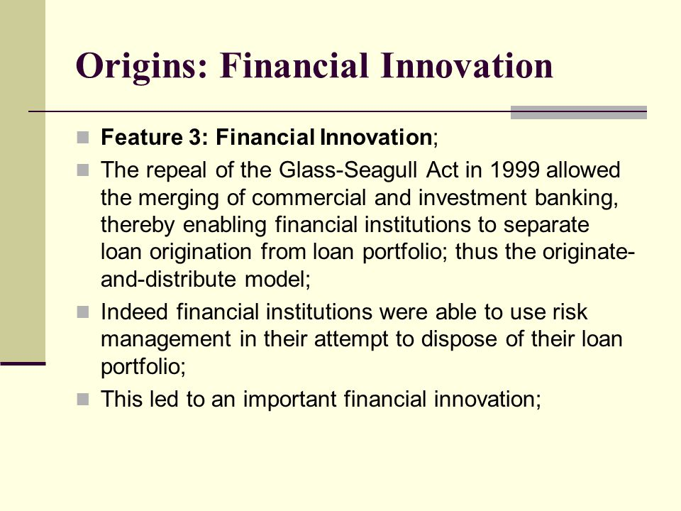 Origins: Financial Innovation Feature 3: Financial Innovation; The repeal of the Glass-Seagull Act in 1999 allowed the merging of commercial and investment banking, thereby enabling financial institutions to separate loan origination from loan portfolio; thus the originate- and-distribute model; Indeed financial institutions were able to use risk management in their attempt to dispose of their loan portfolio; This led to an important financial innovation;