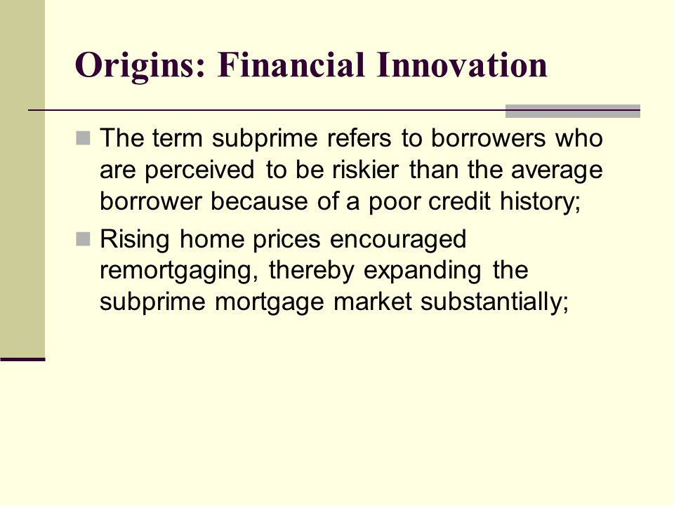 The term subprime refers to borrowers who are perceived to be riskier than the average borrower because of a poor credit history; Rising home prices encouraged remortgaging, thereby expanding the subprime mortgage market substantially;