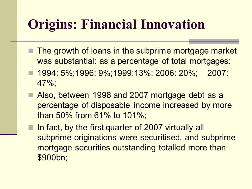 Origins: Financial Innovation The growth of loans in the subprime mortgage market was substantial: as a percentage of total mortgages: 1994: 5%;1996: 9%;1999:13%; 2006: 20%; 2007: 47%; Also, between 1998 and 2007 mortgage debt as a percentage of disposable income increased by more than 50% from 61% to 101%; In fact, by the first quarter of 2007 virtually all subprime originations were securitised, and subprime mortgage securities outstanding totalled more than $900bn;