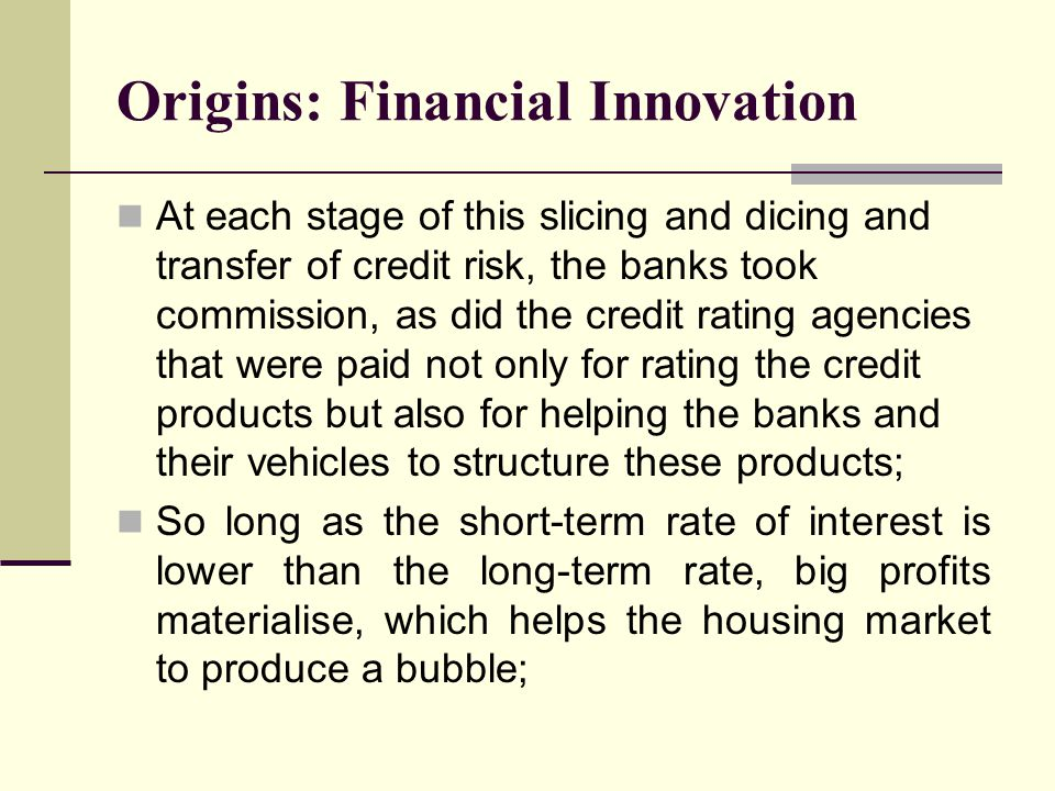 Origins: Financial Innovation At each stage of this slicing and dicing and transfer of credit risk, the banks took commission, as did the credit rating agencies that were paid not only for rating the credit products but also for helping the banks and their vehicles to structure these products; So long as the short-term rate of interest is lower than the long-term rate, big profits materialise, which helps the housing market to produce a bubble;