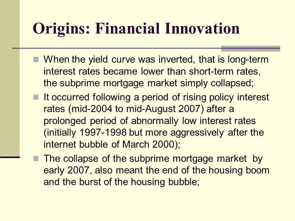 When the yield curve was inverted, that is long-term interest rates became lower than short-term rates, the subprime mortgage market simply collapsed; It occurred following a period of rising policy interest rates (mid-2004 to mid-August 2007) after a prolonged period of abnormally low interest rates (initially 1997-1998 but more aggressively after the internet bubble of March 2000); The collapse of the subprime mortgage market by early 2007, also meant the end of the housing boom and the burst of the housing bubble; Origins: Financial Innovation