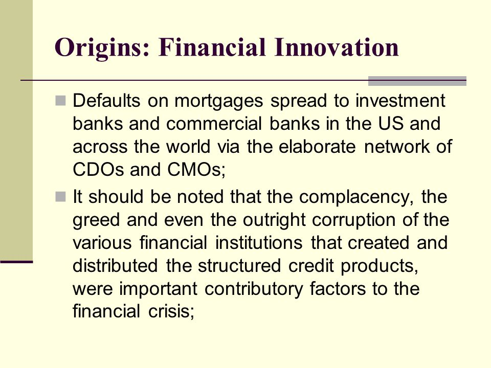 Defaults on mortgages spread to investment banks and commercial banks in the US and across the world via the elaborate network of CDOs and CMOs; It should be noted that the complacency, the greed and even the outright corruption of the various financial institutions that created and distributed the structured credit products, were important contributory factors to the financial crisis;