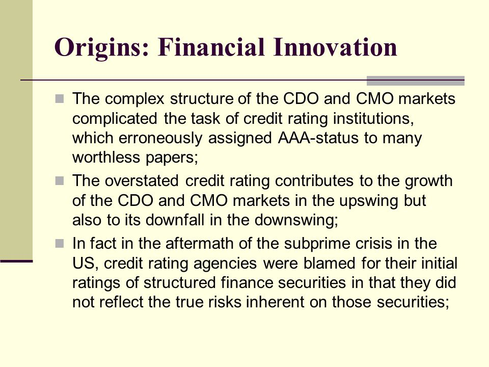Origins: Financial Innovation The complex structure of the CDO and CMO markets complicated the task of credit rating institutions, which erroneously assigned AAA-status to many worthless papers; The overstated credit rating contributes to the growth of the CDO and CMO markets in the upswing but also to its downfall in the downswing; In fact in the aftermath of the subprime crisis in the US, credit rating agencies were blamed for their initial ratings of structured finance securities in that they did not reflect the true risks inherent on those securities;