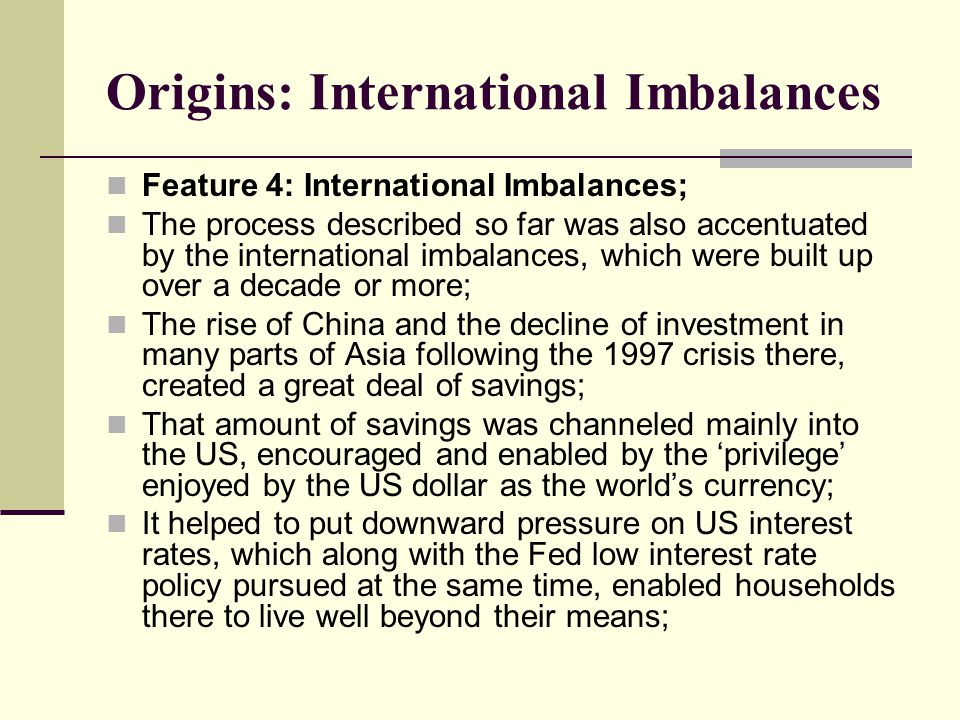 Origins: International Imbalances Feature 4: International Imbalances; The process described so far was also accentuated by the international imbalances, which were built up over a decade or more; The rise of China and the decline of investment in many parts of Asia following the 1997 crisis there, created a great deal of savings; That amount of savings was channeled mainly into the US, encouraged and enabled by the 'privilege' enjoyed by the US dollar as the world's currency; It helped to put downward pressure on US interest rates, which along with the Fed low interest rate policy pursued at the same time, enabled households there to live well beyond their means;