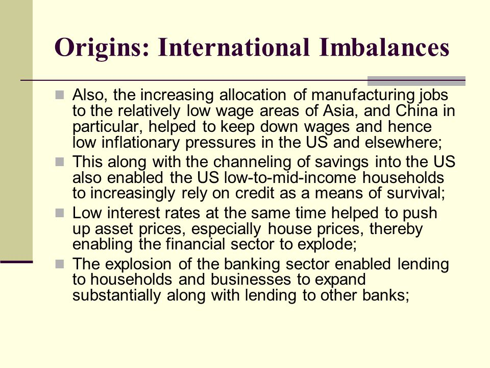 Origins: International Imbalances Also, the increasing allocation of manufacturing jobs to the relatively low wage areas of Asia, and China in particular, helped to keep down wages and hence low inflationary pressures in the US and elsewhere; This along with the channeling of savings into the US also enabled the US low-to-mid-income households to increasingly rely on credit as a means of survival; Low interest rates at the same time helped to push up asset prices, especially house prices, thereby enabling the financial sector to explode; The explosion of the banking sector enabled lending to households and businesses to expand substantially along with lending to other banks;