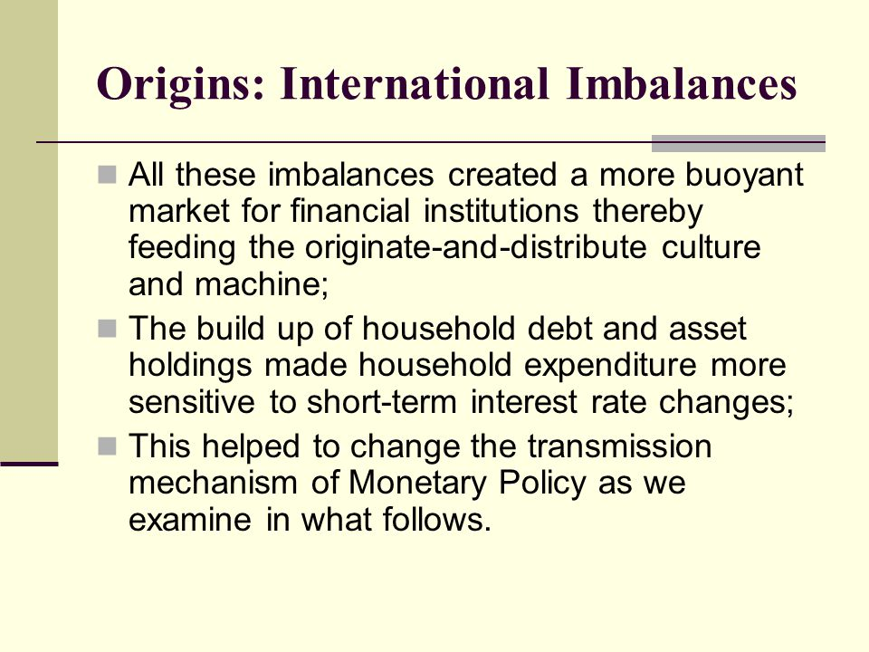 Origins: International Imbalances All these imbalances created a more buoyant market for financial institutions thereby feeding the originate-and-distribute culture and machine; The build up of household debt and asset holdings made household expenditure more sensitive to short-term interest rate changes; This helped to change the transmission mechanism of Monetary Policy as we examine in what follows.