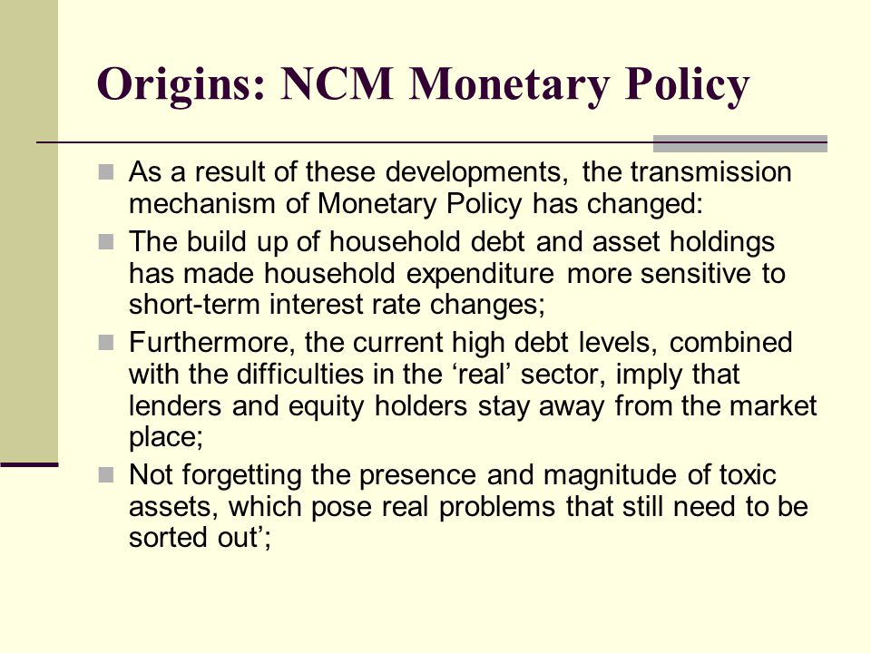 Origins: NCM Monetary Policy As a result of these developments, the transmission mechanism of Monetary Policy has changed: The build up of household debt and asset holdings has made household expenditure more sensitive to short-term interest rate changes; Furthermore, the current high debt levels, combined with the difficulties in the 'real' sector, imply that lenders and equity holders stay away from the market place; Not forgetting the presence and magnitude of toxic assets, which pose real problems that still need to be sorted out';