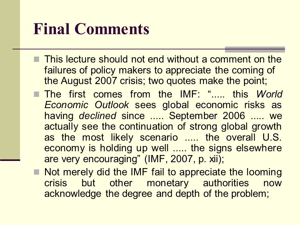 Final Comments This lecture should not end without a comment on the failures of policy makers to appreciate the coming of the August 2007 crisis; two quotes make the point; The first comes from the IMF: .....
