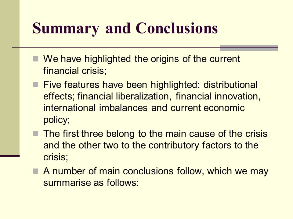 Summary and Conclusions We have highlighted the origins of the current financial crisis; Five features have been highlighted: distributional effects; financial liberalization, financial innovation, international imbalances and current economic policy; The first three belong to the main cause of the crisis and the other two to the contributory factors to the crisis; A number of main conclusions follow, which we may summarise as follows: