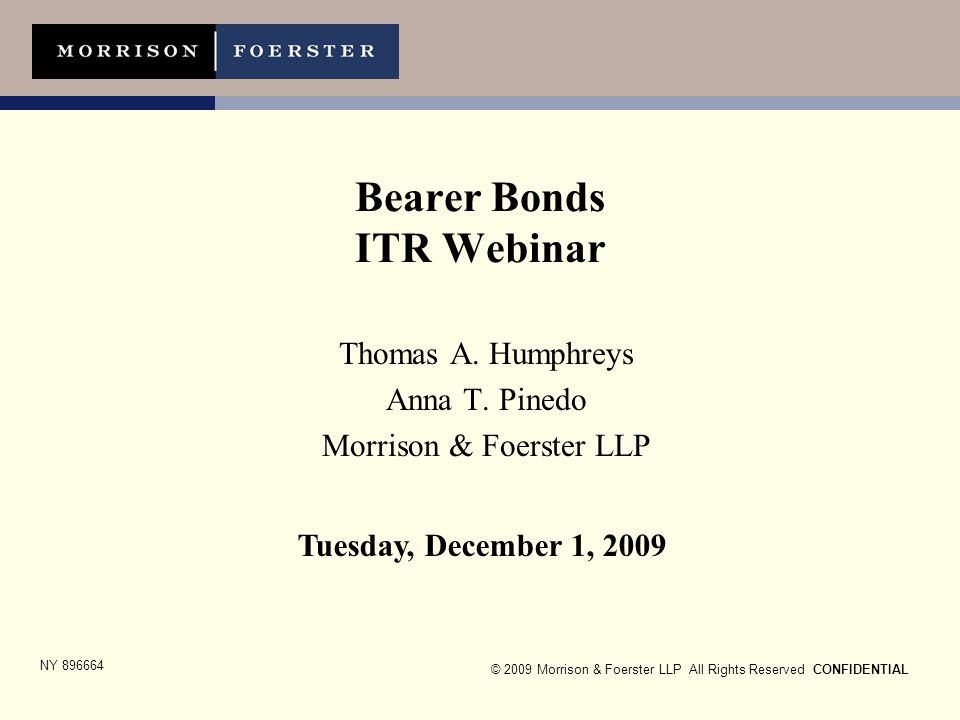 © 2009 Morrison & Foerster LLP All Rights Reserved CONFIDENTIAL Bearer Bonds ITR Webinar Thomas A. Humphreys Anna T. Pinedo Morrison & Foerster LLP Tu