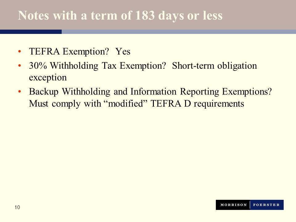 10 Notes with a term of 183 days or less TEFRA Exemption? Yes 30% Withholding Tax Exemption? Short-term obligation exception Backup Withholding and In