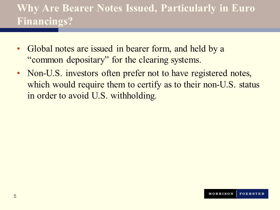"""5 Why Are Bearer Notes Issued, Particularly in Euro Financings? Global notes are issued in bearer form, and held by a """"common depositary"""" for the clea"""