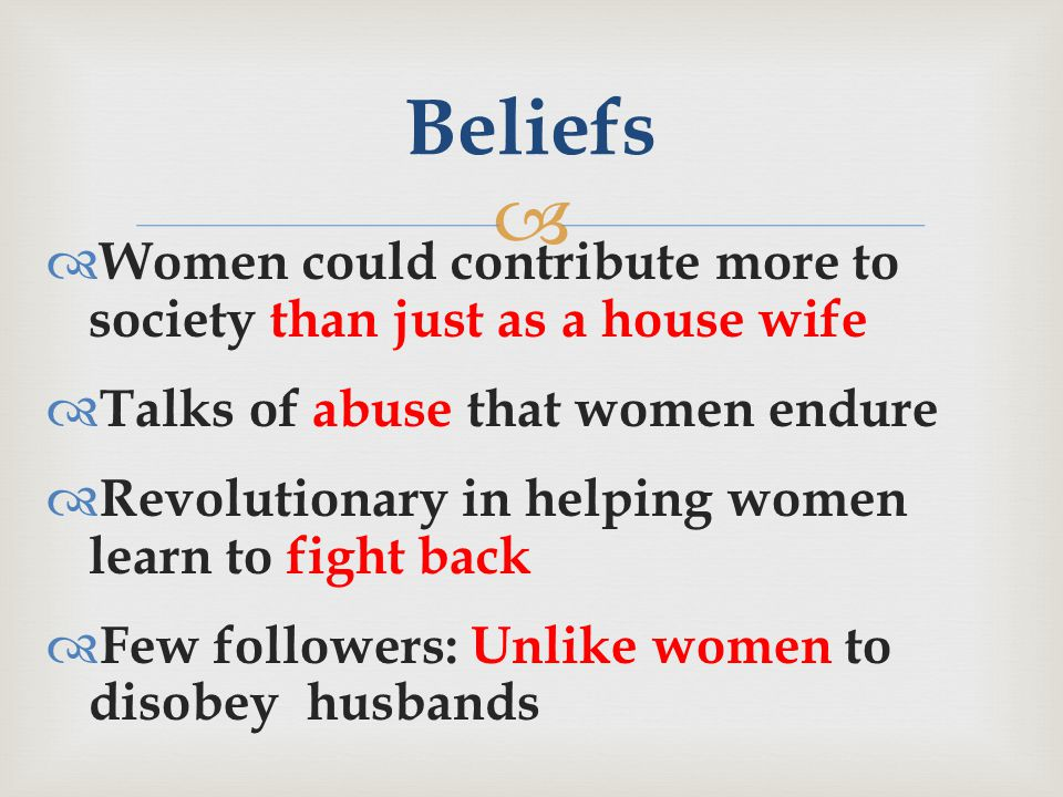   Women could contribute more to society than just as a house wife  Talks of abuse that women endure  Revolutionary in helping women learn to fight back  Few followers: Unlike women to disobey husbands Beliefs