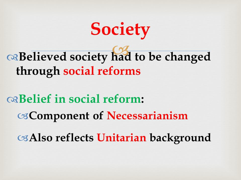   Believed society had to be changed through social reforms  Belief in social reform:  Component of Necessarianism  Also reflects Unitarian background Society