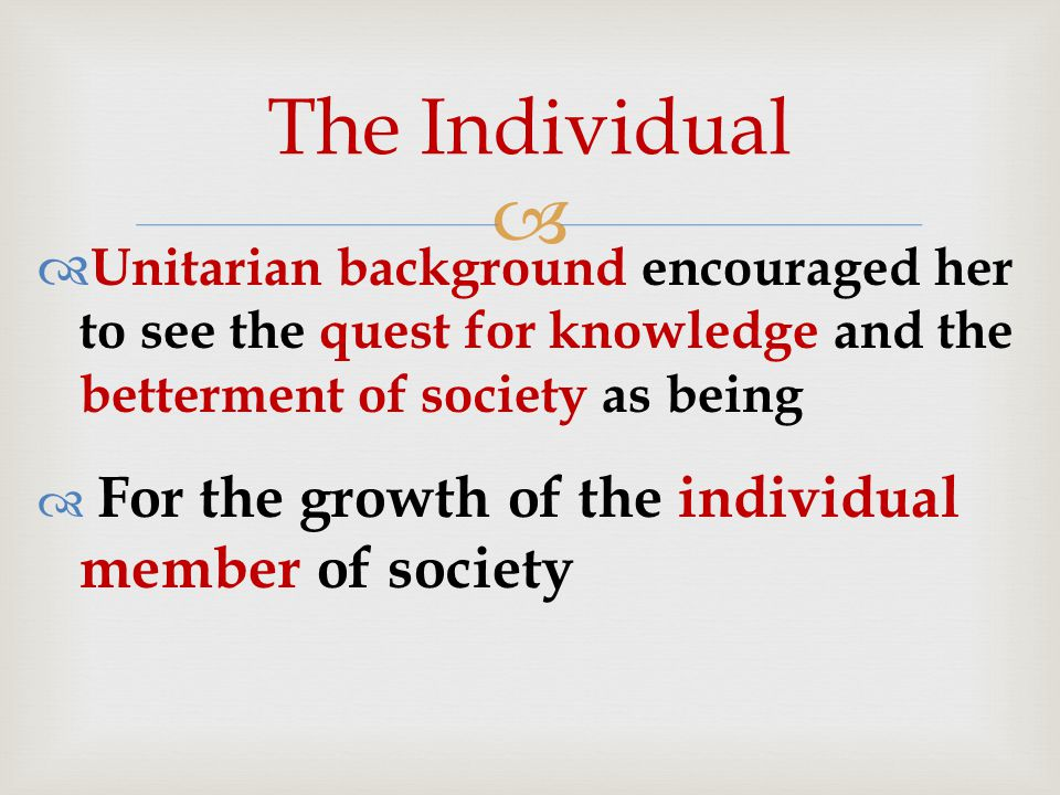  Unitarian background encouraged her to see the quest for knowledge and the betterment of society as being  For the growth of the individual member of society The Individual
