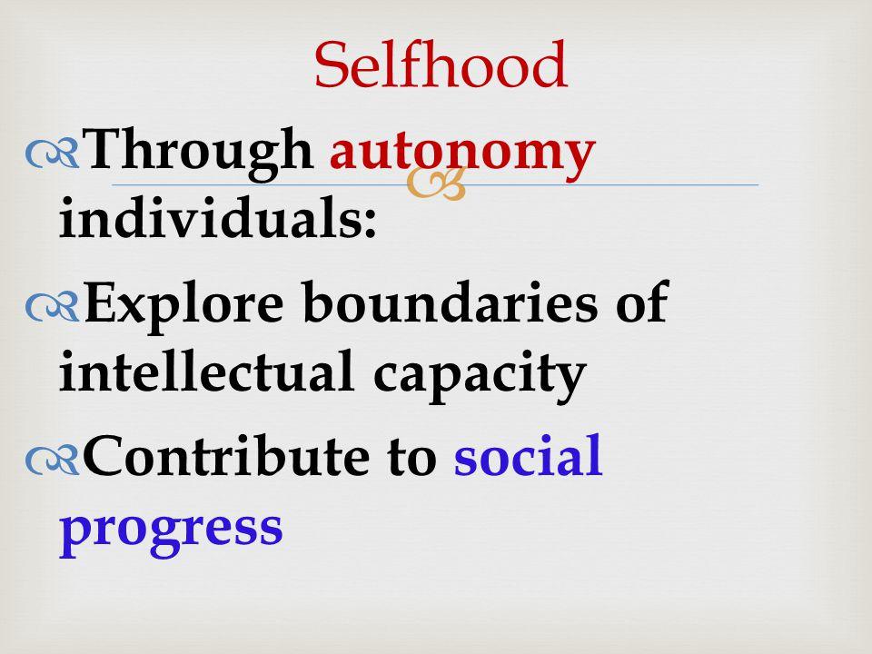   Through autonomy individuals:  Explore boundaries of intellectual capacity  Contribute to social progress Selfhood
