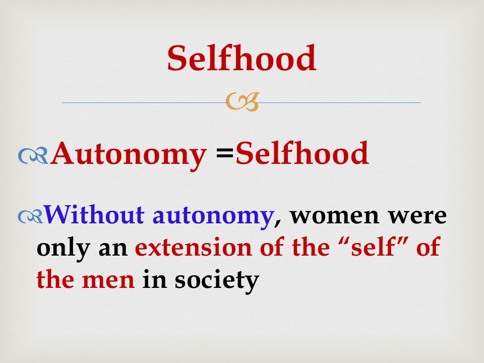   Autonomy =Selfhood  Without autonomy, women were only an extension of the self of the men in society Selfhood